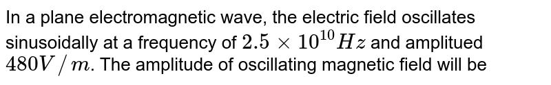 In a plane electromagnetic wave, the electric field oscillates sinusoidally at a frequency of `2.5xx10^10Hz` and amplitued `480V//m`. The amplitude of oscillating magnetic field will be