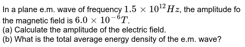 In a plane e.m. wave of frequency `1.5xx10^12Hz`, the amplitude fo the magnetic field is `6.0xx10^-6T`. <br> (a) Calculate the amplitude of the electric field. <br> (b) What is the total average energy density of the e.m. wave?