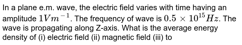 In a plane e.m. wave, the electric field varies with time having an amplitude `1Vm^-1`. The frequency of wave is `0.5xx10^(15) Hz`. The wave is propagating along Z-axis. What is the average energy density of (i) electric field (ii) magnetic field (iii) total (iv) what is the amplitude of magnetic field?