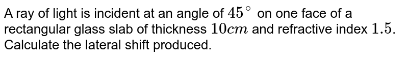A ray of light is incident at an angle of `45^(@)` on one face of a rectangular glass slab of thickness `10 cm` and refractive index `1.5`. Calculate the lateral shift produced.