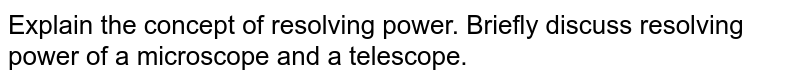 Explain the concept of resolving  power. Briefly discuss resolving power of a microscope and a telescope.