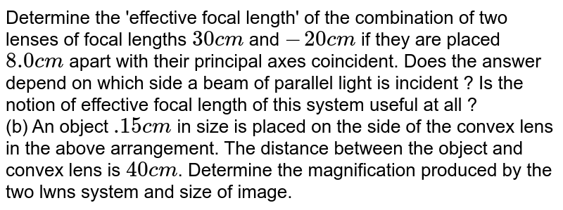 Determine the 'effective focal length' of the combination of two lenses of focal lengths `30cm` and `-20 cm` if they are placed `8.0 cm` apart with their principal axes coincident. Does the answer depend on which side a beam of parallel light is incident ? Is the notion of effective focal length of this system useful at all ? <br> (b) An object `.15 cm` in size is placed on the side of the convex lens in the above arrangement. The distance between the object and convex lens is `40 cm`. Determine the magnification produced by the two lwns system and size of image.