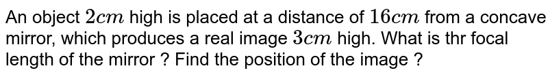 An object `2 cm` high is placed at a distance of `16 cm` from a concave mirror, which produces a real image `3 cm` high. What is thr focal length of the mirror ? Find the position of the image ?