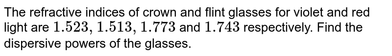 The refractive indices of crown and flint glasses for violet and red light are `1.523, 1.513, 1.773` and `1.743` respectively. Find the dispersive powers of the glasses.