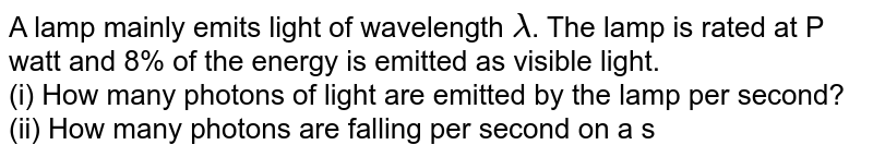 A lamp mainly emits light of wavelength `lambda`. The lamp is rated at P watt and 8% of the energy is emitted as visible light. <br> (i) How many photons of light are emitted by the lamp per second? <br> (ii) How many photons are falling per second on a square whose length of each side is a, held perpendicular to the incident photons at a distance r from the lamp.