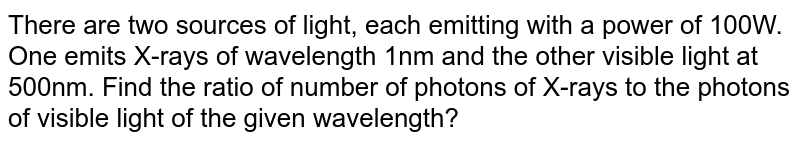 There are two sources of light, each emitting with a power of 100W. One emits X-rays of wavelength 1nm and the other visible light at 500nm. Find the ratio of number of photons of X-rays to the photons of visible light of the given wavelength?