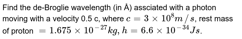 Find the de-Broglie wavelength (in Å) assciated with a photon moving with a velocity 0.5 c, where `c=3xx10^(8)m//s`, rest mass of proton `=1.675xx10^(-27)kg, h=6.6xx10^(-34)Js`.