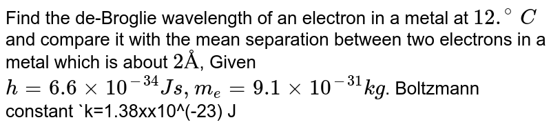 Find the de-Broglie wavelength of an electron in a metal at `12.^(@)C` and compare it with the mean separation between two electrons in a metal which is about `2Å`, Given `h=6.6xx10^(-34) Js, m_(e)=9.1xx10^(-31) kg`. Boltzmann constant `k=1.38xx10^(-23) JK^(-1)`