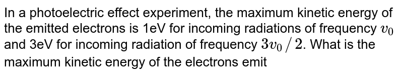 In a photoelectric effect experiment, the maximum kinetic energy of the emitted electrons is 1eV for incoming radiations of frequency `v_(0)` and 3eV for incoming radiation of frequency `3v_(0)//2`. What is the maximum kinetic energy of the electrons emitted for incomming radiation of frequency `9v_(0)//4`?