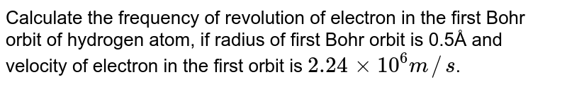 Calculate the frequency of revolution of electron in the first Bohr orbit of hydrogen atom, if radius of first Bohr orbit is 0.5Å and velocity of electron in the first orbit is `2.24xx10^6m//s`.