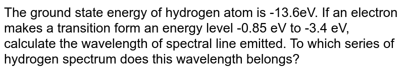 The ground state energy of hydrogen atom is -13.6eV. If an electron makes a transition form an energy level -0.85 eV to -3.4 eV, calculate the wavelength of spectral line emitted. To which series of hydrogen  spectrum does this wavelength  belongs?