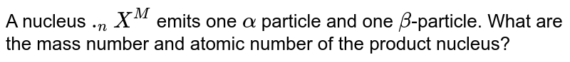 A nucleus `._nX^M` emits one `alpha` particle and one `beta`-particle. What are the mass number and atomic number of the product nucleus?