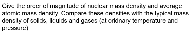 Give the order of magnitude of nuclear mass density and average atomic mass density. Compare these densities with the typical mass density of solids, liquids and gases (at oridnary temperature and pressure).