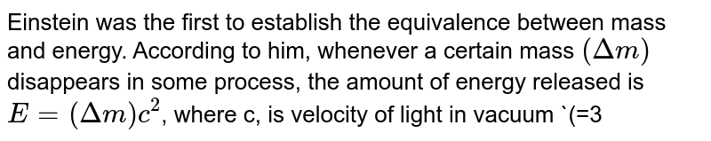 Einstein was the first to establish the equivalence between mass and energy. According to him, whenever a certain mass `(Deltam)` disappears in some process, the amount of energy released  is `E=(Deltam)c^(2)`, where c, is velocity of light in vacuum `(=3xx10^(8)m//s)`. The reverse is also true, i.e., whenever energy E disappears, an  equivalent mass `(Deltam)=E//c^(2)`. Read the above passage and answer the following questions: <br> (i) What is the energy released when 1a.m.u. of mass in a nuclear reaction? <br> (ii) Do you want know any phenomenon in which energy materialises? <br> (iii) What values of life do you learn form this famous relation?