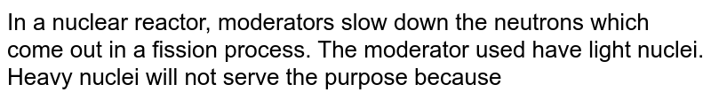 In a nuclear reactor, moderators slow down the neutrons which come out in a fission process. The moderator used have light nuclei. Heavy nuclei will not serve the purpose because
