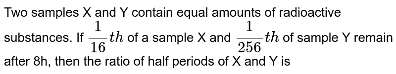 Two samples X and Y contain equal amounts of radioactive substances. If `1/16 th` of a sample X and `1/256 th` of sample Y remain after 8h, then the ratio of half periods of X and Y is