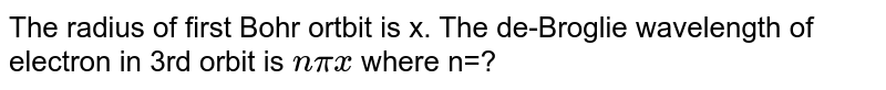 The radius of first Bohr ortbit is x. The de-Broglie wavelength of electron in 3rd orbit is `npix` where n=?
