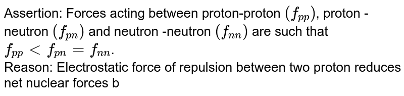 Assertion: Forces acting between proton-proton `(f_(pp))`, proton -neutron `(f_(pn))` and neutron -neutron `(f_(n n))` are such that `f_(pp) lt f_(pn)=f_(n n)`. <br> Reason: Electrostatic force of repulsion between two proton reduces net nuclear  forces between them.