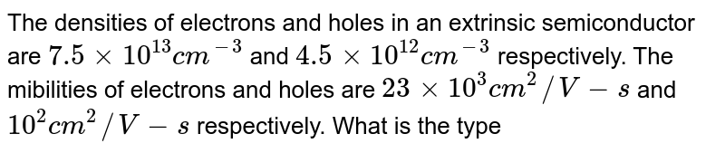 The densities of electrons and holes in an extrinsic semiconductor are `7.5xx10^(13)cm^(-3)` and `4.5 xx 10^(12)cm^(-3)` respectively. The mibilities of electrons and holes are `23xx10^(3)cm^(2)//V-s` and `10^(2)cm^(2)//V-s` respectively. What is the type of semiconductor? Find the resistivity of this semiconductor.