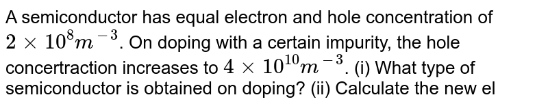 A semiconductor has equal electron and hole concentration of `2 xx 10^(8)m^(-3)`. On doping with a certain impurity, the hole concertraction increases to `4 xx 10^(10)m^(-3)`. (i) What type of semiconductor is obtained on doping? (ii) Calculate the new electron hole concentration of the semiconductor. (iii) How does the energy gap very with doping?