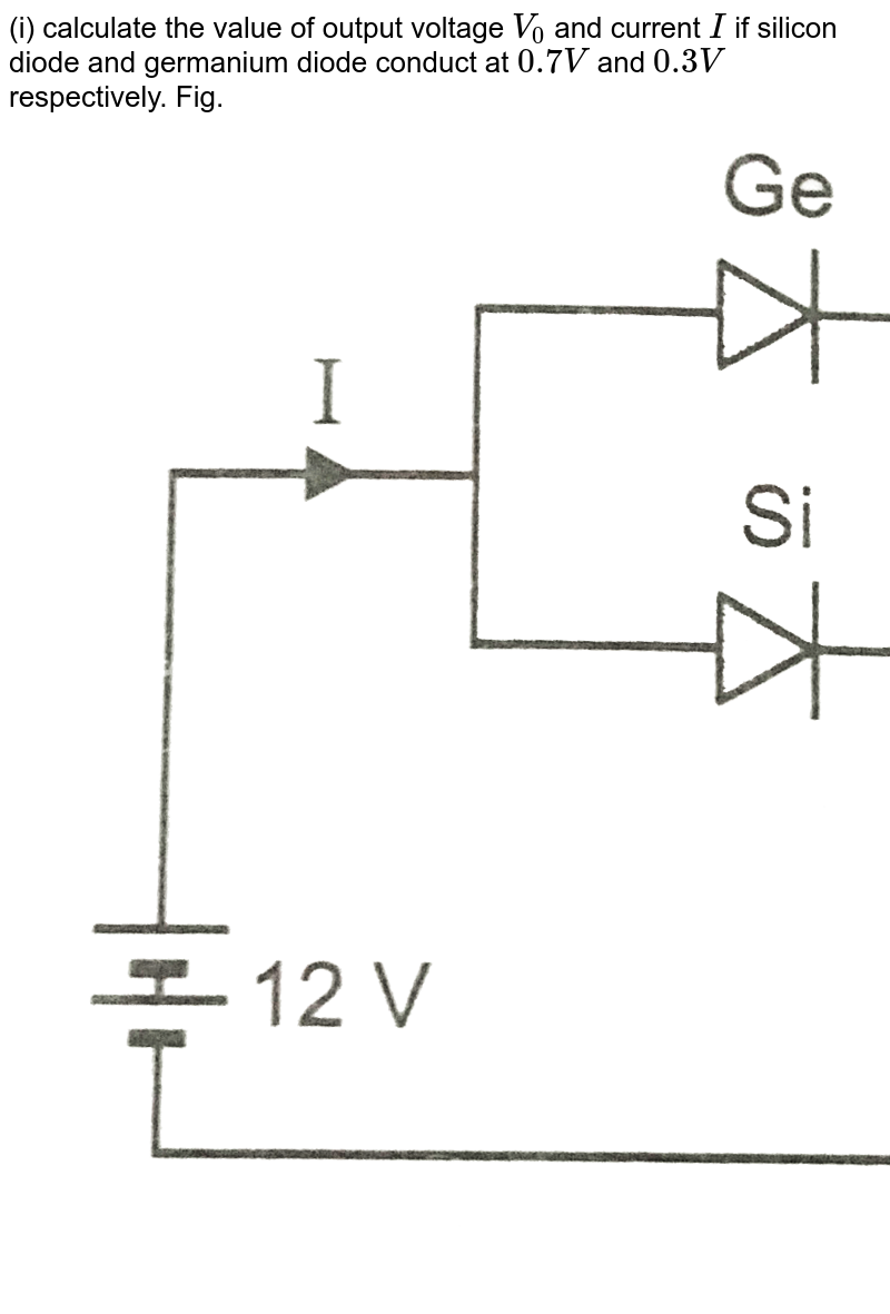 """(i) calculate the value of output voltage `V_(0)` and current `I` if silicon diode and germanium diode conduct at `0.7V` and `0.3 V` respectively. Fig.  <br> <img src=""""https://d10lpgp6xz60nq.cloudfront.net/physics_images/PR_XII_V02_C09_S01_032_Q01.png"""" width=""""80%""""> <br> (ii) If now germanium diode is cinnected to `12 V` in reverse polarity, find new values of `V_(0)` and `I`."""