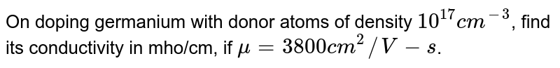 On doping germanium with donor atoms of density `10^(17) cm^(-3)`, find its conductivity in mho/cm, if `mu=3800 cm^(2)//V-s`.