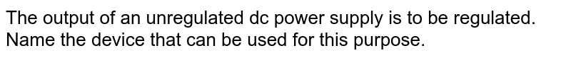 The output of an unregulated dc power supply is to be regulated. Name the device that can be used for this purpose.