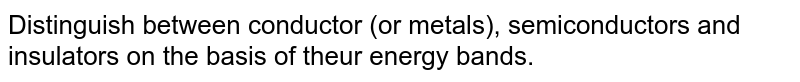 Distinguish between conductor (or metals), semiconductors and insulators on the basis of theur energy bands.