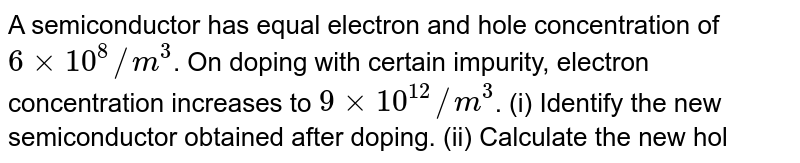 A semiconductor has equal electron and hole concentration of `6xx10^(8)//m^(3)`. On doping with certain impurity, electron concentration increases to `9xx10^(12)//m^(3)`. (i) Identify the new semiconductor obtained after doping. (ii) Calculate the new hole concentration. (iii) How does the energy gap vary with doping?