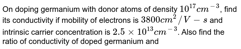 On doping germanium with donor atoms of density `10^(17)cm^(-3)`, find its conductivity if mobility of electrons is `3800 cm^(2)//V-s` and intrinsic carrier concentration is `2.5xx10^(13)cm^(-3)`. Also find the ratio of conductivity of doped germanium and pure germanium.