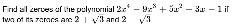 Find all zeroes of the polynomial `2x^4-9x^3+5x^2+3x-1` if two of its zeroes are `2+sqrt(3)` and `2-sqrt(3)`