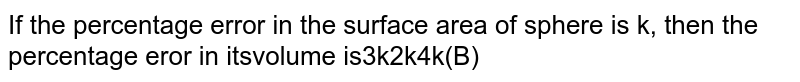 If the percentage error in the surface area of sphere is `k`, then the percentage error in its volume is
