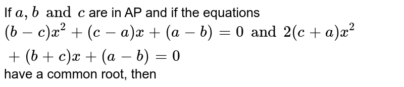If `a, b and c` are in AP and if the equations `(b-c)x^2 + (c -a)x+(a-b)=0 and 2 (c +a)x^2+(b +c)x+(a-b)=0` have a common root, then