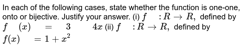 """In each of the following cases, state whether the   function is one-one, onto or bijective. Justify your answer. (i) `f"""" """": R->R ,` defined by `f"""" """"(x)"""" """"="""" """"3"""" """""""" """"4x`  (ii) `f"""" """": R->R ,` defined by `f(x)"""" """"=1+x^2`"""
