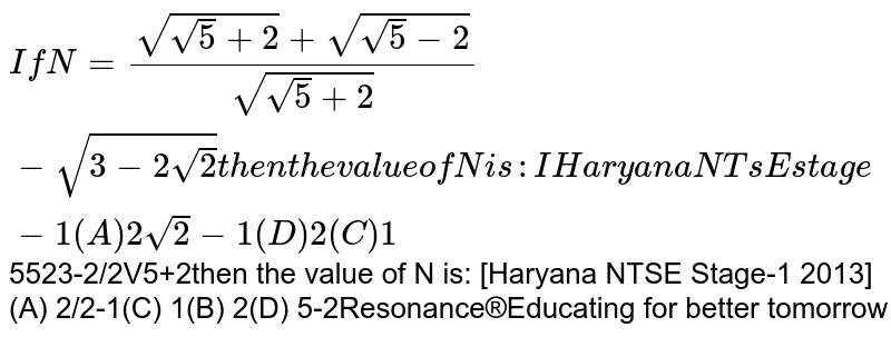 if `N=(sqrt(sqrt(5)+2)+sqrt(sqrt(5)-2))/(sqrt(sqrt(5)+2))-sqrt(3-2sqrt(2))` then the value of `N`