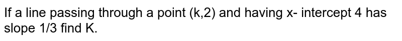 If a line passing through a point (k,2) and having x- intercept 4 has slope 1/3 find K.
