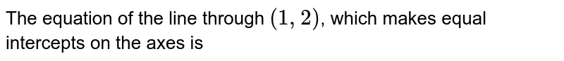 The equation of the line through (1,2), which makes equal intercepts on the axes is