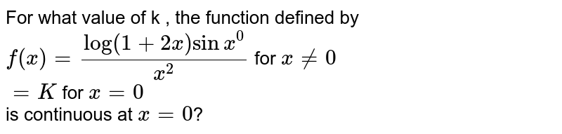 For  what  value  of k , the function  defined by  ` f(x)  =(log (1+2x) sin  x^(0))/(x^(2))` for  `x ne 0` <br> `=K ` for `x=0` <br> is  continuous  at `x=0`?