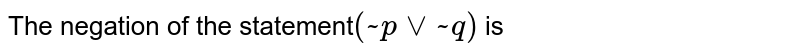 The negation of the statement`(~pvv~q)` is