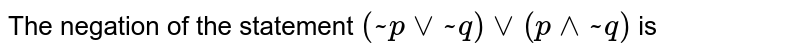 The negation of the statement `(~pvv~q)vv(p^^~q)` is