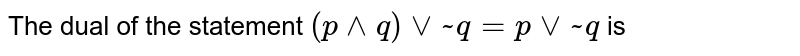 The dual of the statement `(p^^q)vv~qf=pvv~` is