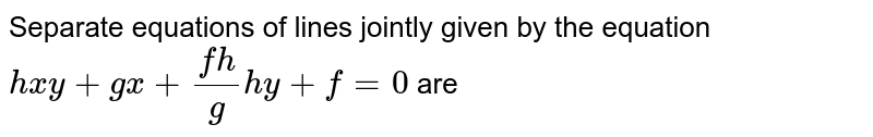 Separate equations of lines jointly given by the equation `hxy+gx+(fh)/gh y+f=0` are