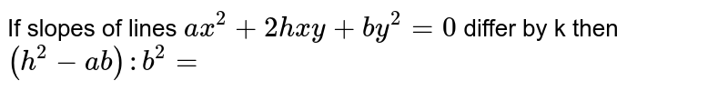 If slopes of lines `ax^(2)+2hxy+by^(2)=0` differ by k then `(h^(2)-ab):b^(2)=`