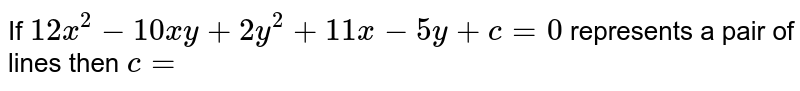If `12x^(2)-10xy+2y^(2)+11x-5y+c=0` represents a pair of  lines then `c=`