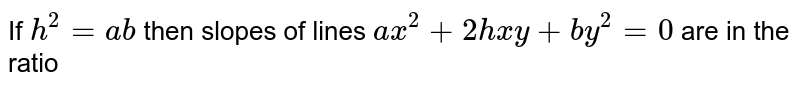 If `b^(2)=ab` then slopes of lines `ax^(2)+2hx+by^(2)=0` are in the ratio