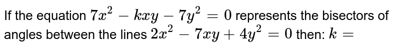 If the equation `7x^(2)-kxy-7y^(2)=0` represents the bisectors of angles between the lines `2x^(2)-7xy+4y^(2)=0` then: `k=`