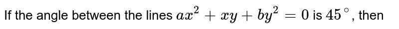 If the angle between the lines `ax^(2)+xy+by^(2)=0` is `45^(@)`, then