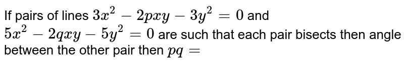 If pairs of lines `3x^(2)-2pxy-3y^(2)=0` and `5x^(2)-2qxy-5y^(2)=0` are such that each pair bisects then angle between the other pair then `pq=`