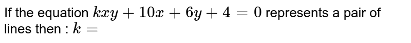 If the equation `kxy+10x+6y+4=0` represents a pair of lines then : `k=`