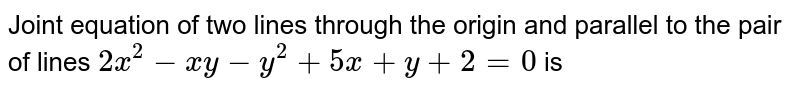 Joint equation of two lines through the origin and parallel to the pair of lines `2x^(2)-xy-y^(2)+5x+y+2=0` is